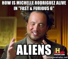 Fast And Furious 6 Meme - how is michelle rodriguez alive in fast furious 6 aliens
