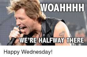 Meme Wednesday - woahhhh we re halfway there happy wednesday dank meme on me me