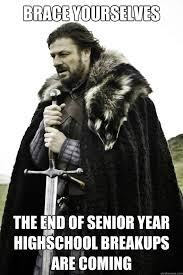 Senior Year Meme - brace yourselves the end of senior year highschool breakups are
