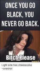 Once You Go Black Meme - once you go black you never go back bitch please light side has