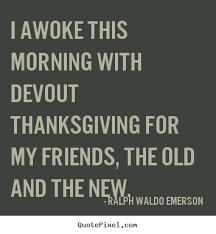 i awoke this morning with devout thanksgiving for my friends