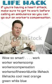 Workers Comp Meme - life hack you re having a heart attack make sure to get to work