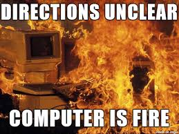 Fire Meme - directions unclear computer on fire meme on imgur