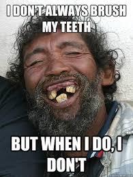 I Don T Always Memes - i don t always brush my teeth but when i do i don t i dont