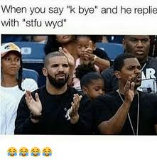K Bye Meme - when you say k bye and he replie with stfu wyd ar stfu