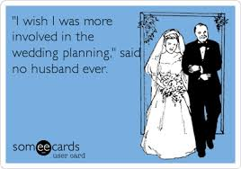 wedding quotes ecards i wish i was more involved in the wedding planning said no