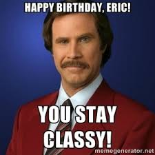 Eric Meme - happy birthday eric you stay classy anchorman birthday meme s