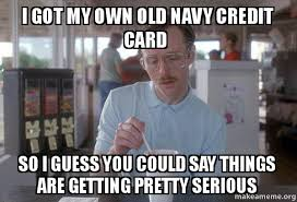 Credit Card Meme - i got my own old navy credit card so i guess you could say things