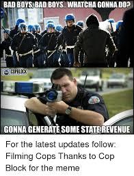 Boys Meme - bad boys bad boys whatcha gonna do copblock gonna generate some