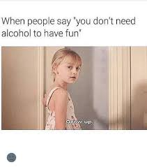 Grow Up Meme - when people say you don t need alcohol to have fun grow up