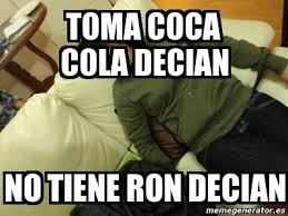 Memes Coca Cola - meme personalizado toma coca cola decian no tiene ron decian