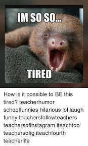 I M So Tired Meme - im so so tired how is it possible to be this tired teacherhumor