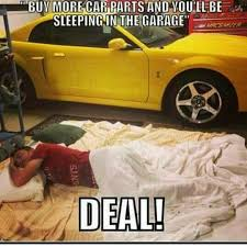 Car Guy Meme - buy more car parts and you ll be sleeping in the garage ok