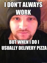 Pizza Delivery Meme - i don t always work but when i do i usually delivery pizza misc