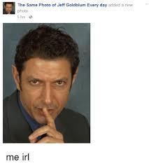 Jeff Goldblum Meme - the same photo of jeff goldblum every day added a new photo 5 hrs