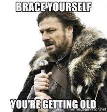 You Re Getting Old Meme - brace yourself you re getting old brace yourself winter is coming