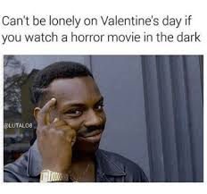 Horror Movie Memes - can t be lonely on valentine s day if you watch a horror movie in