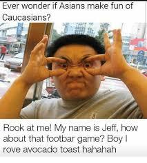Hahahah Meme - ever wonder if asians make fun of caucasians rook at me my name