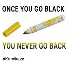 Once You Go Black Meme - once you go black you never go back kamikaze dank meme on