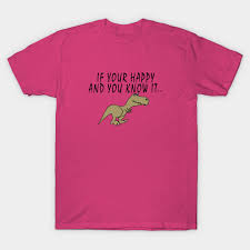 t rex happy and you it t rex if your happy and you it dinosaur t shirt teepublic