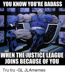 You Re A Badass Meme - you know you re badass when thejusticeleague joinsbecause of you