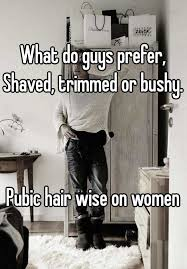how to trim bushy pubic hair what do guys prefer shaved trimmed or bushy pubic hair wise on