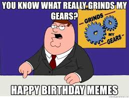 What Grinds My Gears Meme - you know what really grinds my gears happy birthday memes family