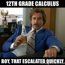 Boy That Escalated Quickly Meme - 12th grade calculus boy that escalated quickly anchorman2 meme
