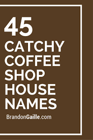 list of 47 catchy coffee shop house names coffee house and shopping