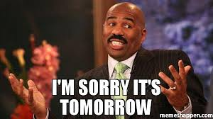 Memes Sorry - i m sorry it s tomorrow meme steve harvey 38745 memeshappen