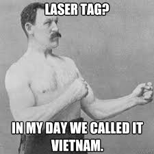 Lazer Tag Meme - laser tag in my day we called it vietnam overly manly man