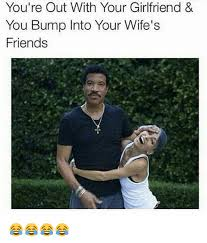 Girlfriend Meme Girl - you re out with your girlfriend you bump into your wife s