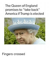 Queen Of England Meme - the queen of england promises to take back america if trump is