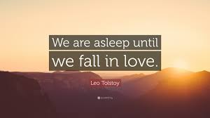 We Are In Love Leo Tolstoy Quote U201cwe Are Asleep Until We Fall In Love U201d 13