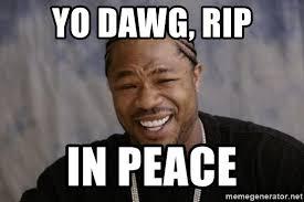 Xzibit Meme Generator - yo dawg rip in peace xzibit yo dawg meme generator