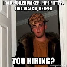 Pipefitter Memes - i m a boilermaker pipe fitter fire watch helper you hiring