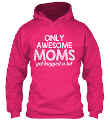 only awesome moms get hugged a lot only awesome moms get hugged