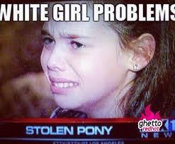 Hot Girl Problems Meme - white girl problems ghetto red hot
