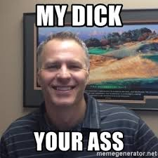 My Dick Meme - my dick your ass my dick your ass meme generator