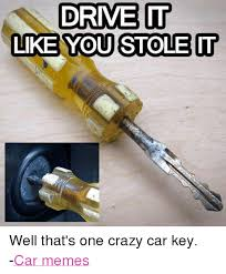 Car Keys Meme - drive it like you stole it well that s one crazy car key car memes