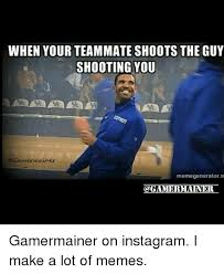 Meme Generator For Instagram - when your teammate shoots the guy shooting you gamermainer