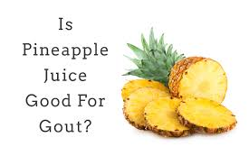 does pineapple juice help with gout or is it bad