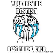 Best Friends Meme - you are the bestest best friend ever best friend meme picture