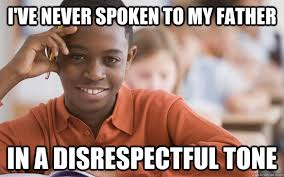 Disrespectful Memes - i ve never spoken to my father in a disrespectful tone
