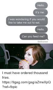 Feed Me Meme - hello it s me i was wondering if you would like to take me out to