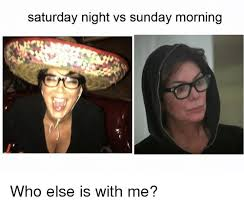 Saturday Night Meme - saturday night vs sunday morning who else is with me meme on