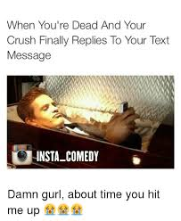 Cute Memes For Your Crush - when you re dead and your crush finally replies to your text