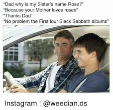 Black Sabbath Memes - dad why is my sister s name rose because your mother loves roses