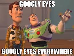 Googly Eyes Meme - googly eyes googly eyes everywhere toy story quickmeme