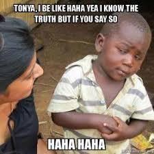 Tonya Meme - tonya i be like haha yea i know the truth but if you say so haha